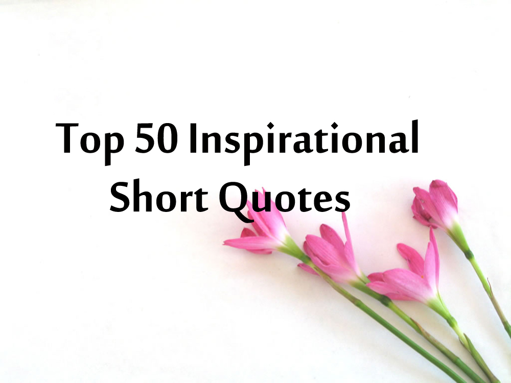 50 Top Inspirational Short Quotes And Sayings